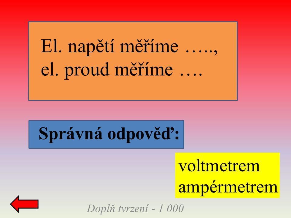 Doplň tvrzení - 1 000 Správná odpověď: El. napětí měříme ….., el. proud měříme …. voltmetrem ampérmetrem
