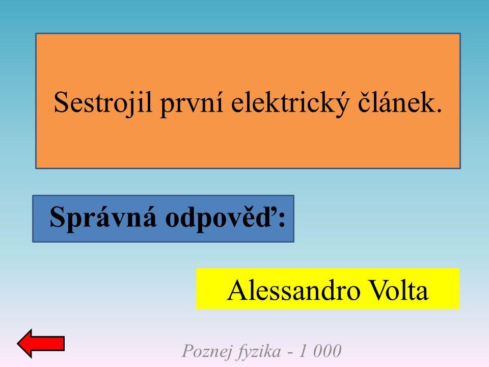 Poznej fyzika - 1 000 Sestrojil první elektrický článek. Správná odpověď: Alessandro Volta