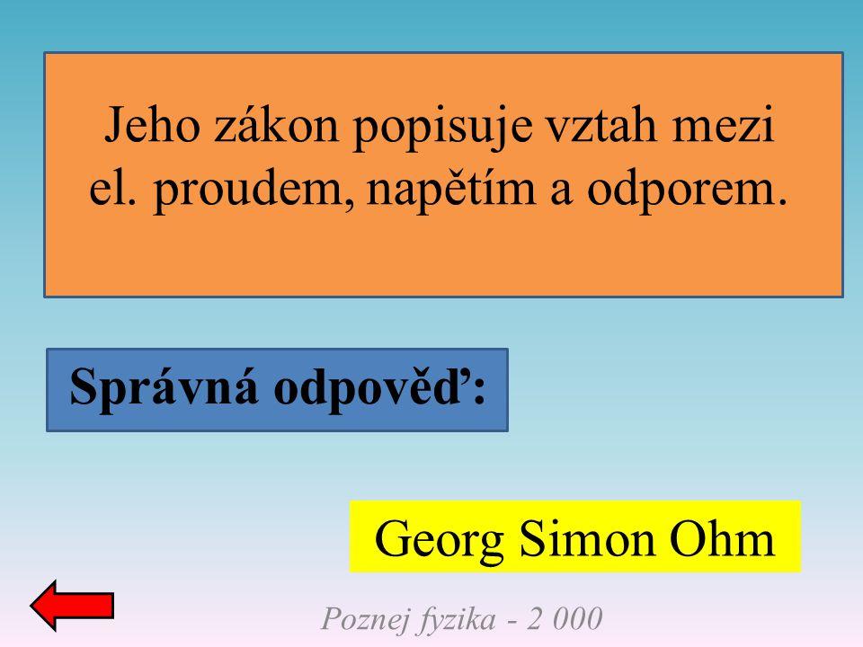Správná odpověď: Poznej fyzika - 2 000 Georg Simon Ohm Jeho zákon popisuje vztah mezi el. proudem, napětím a odporem.