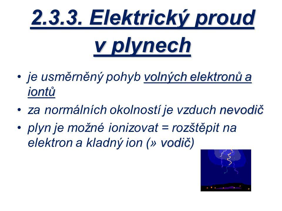 2.3.3. Elektrický proud v plynech volných elektronů a iontůje usměrněný pohyb volných elektronů a iontů nevodičza normálních okolností je vzduch nevod