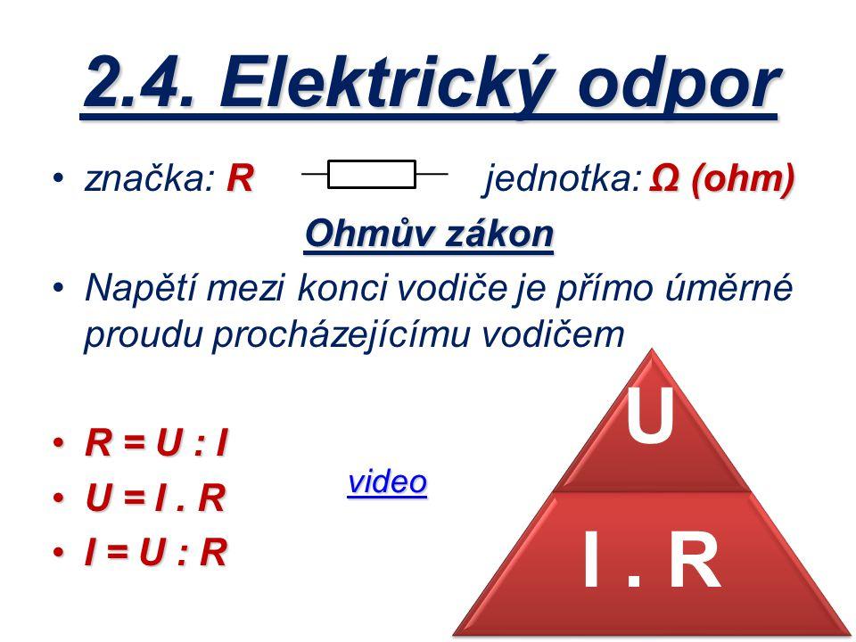 2.4. Elektrický odpor R Ω (ohm)značka: R jednotka: Ω (ohm) Ohmův zákon Napětí mezi konci vodiče je přímo úměrné proudu procházejícímu vodičem R = U :