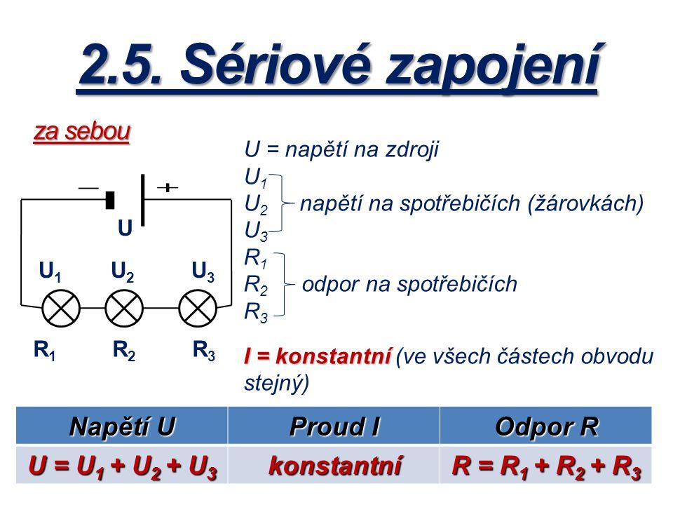 2.5. Sériové zapojení U 1 U 2 U 3 U R 1 R 2 R 3 U = napětí na zdroji U1U1 U 2 napětí na spotřebičích (žárovkách) U3U3 R1R1 R 2 odpor na spotřebičích R
