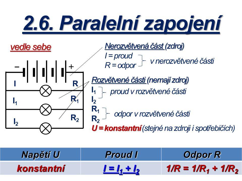 2.6. Paralelní zapojení I I1I1 I2I2 R R1R1 R2R2 Nerozvětvená část (zdroj) I = proud R = odpor v nerozvětvené části Rozvětvené části (nemají zdroj) I1I