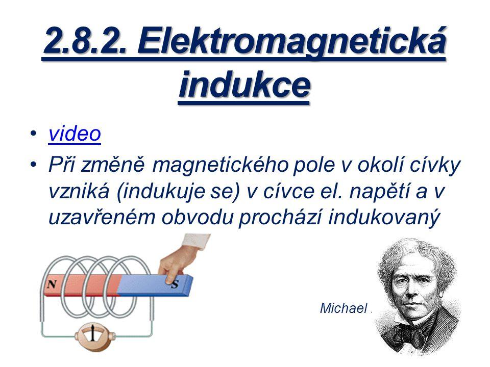 2.8.2. Elektromagnetická indukce video Při změně magnetického pole v okolí cívky vzniká (indukuje se) v cívce el. napětí a v uzavřeném obvodu prochází