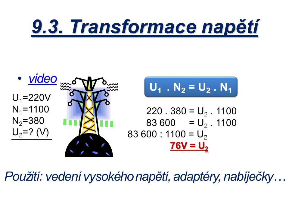 9.3. Transformace napětí video U 1 =220V N 1 =1100 N 2 =380 U 2 =? (V) U 1. N 2 = U 2. N 1 220. 380 = U 2. 1100 83 600 = U 2. 1100 83 600 : 1100 = U 2