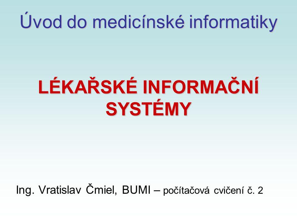 Úvod do medicínské informatiky LÉKAŘSKÉ INFORMAČNÍ SYSTÉMY Ing. Vratislav Čmiel, BUMI – počítačová cvičení č. 2