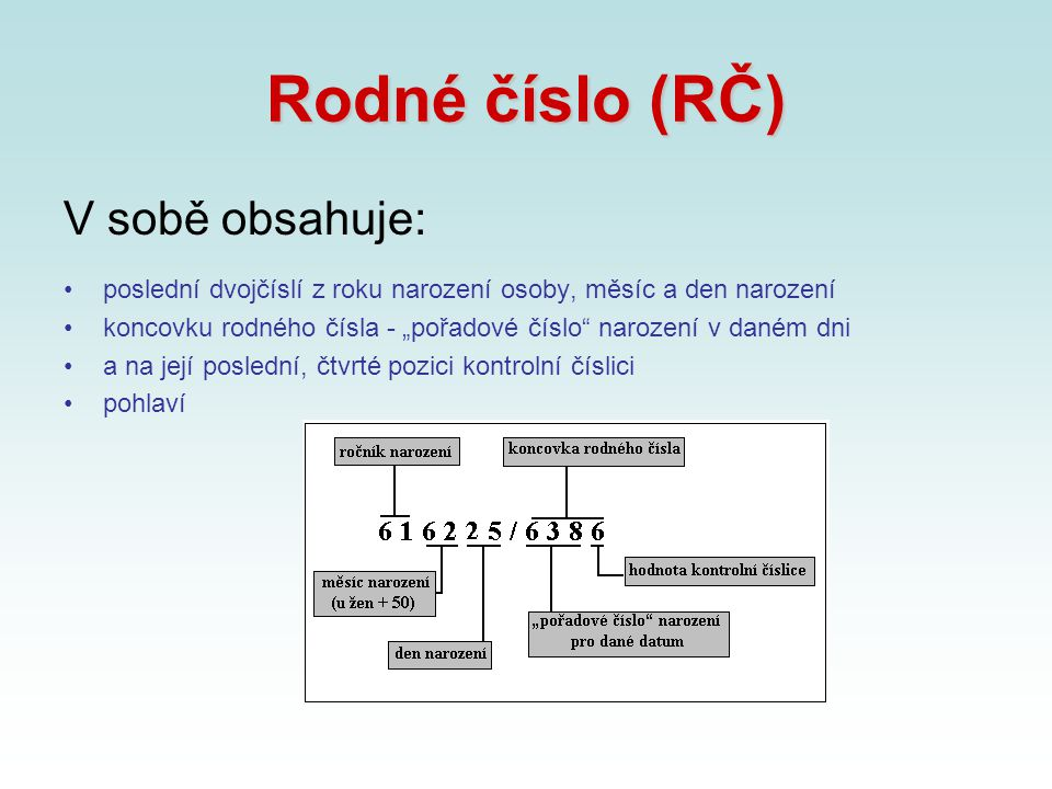 """Rodné číslo (RČ) V sobě obsahuje: poslední dvojčíslí z roku narození osoby, měsíc a den narození koncovku rodného čísla - """"pořadové číslo"""" narození v"""