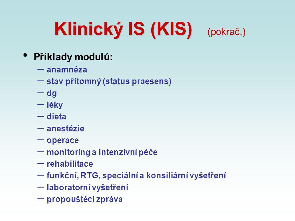 Klinický IS (KIS) Klinický IS (KIS) (pokrač.) Příklady modulů: – anamnéza – stav přítomný (status praesens) – dg – léky – dieta – anestézie – operace