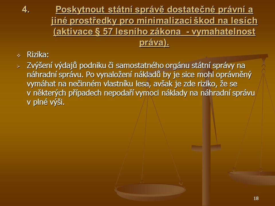 18 4.Poskytnout státní správě dostatečné právní a jiné prostředky pro minimalizaci škod na lesích (aktivace § 57 lesního zákona - vymahatelnost práva).