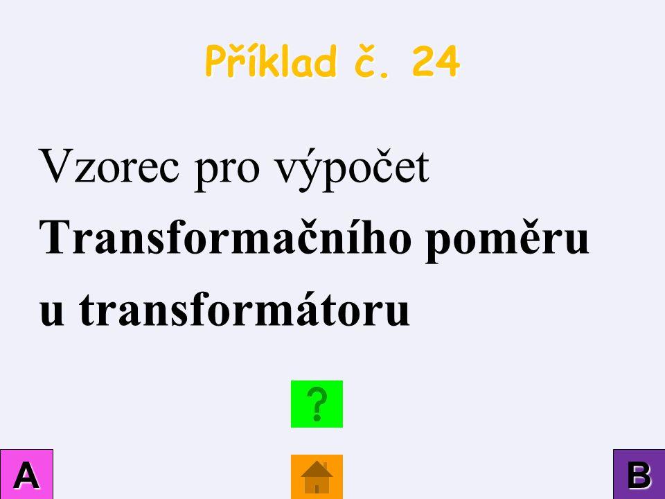 Příklad č. 24 AAAA BBBB Vzorec pro výpočet Transformačního poměru u transformátoru