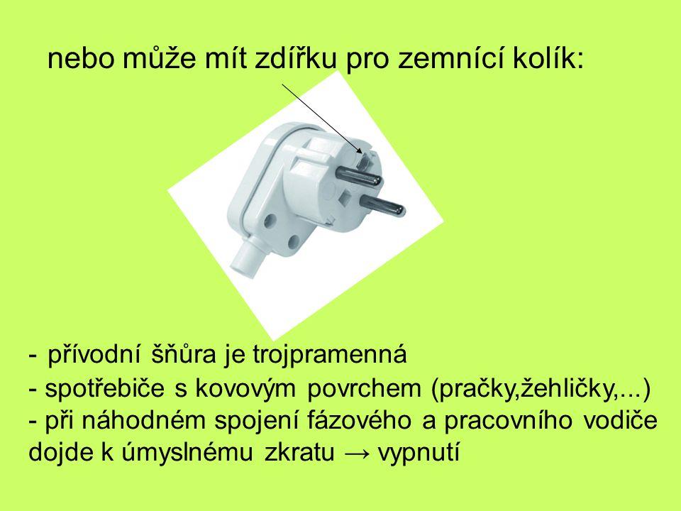 nebo může mít zdířku pro zemnící kolík: - přívodní šňůra je trojpramenná - spotřebiče s kovovým povrchem (pračky,žehličky,...) - při náhodném spojení
