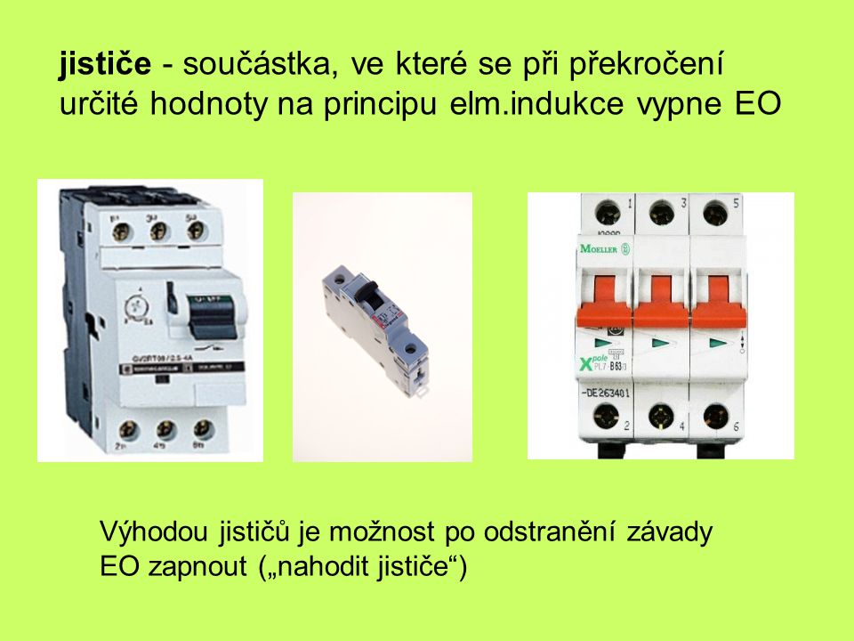 jističe - součástka, ve které se při překročení určité hodnoty na principu elm.indukce vypne EO Výhodou jističů je možnost po odstranění závady EO zap