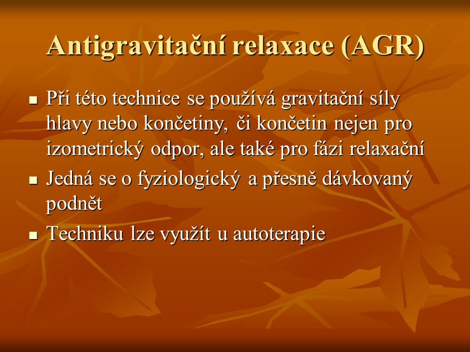 Antigravitační relaxace (AGR) Při této technice se používá gravitační síly hlavy nebo končetiny, či končetin nejen pro izometrický odpor, ale také pro