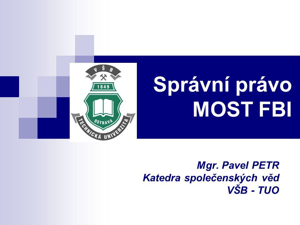 Správní právo MOST FBI Mgr. Pavel PETR Katedra společenských věd VŠB - TUO