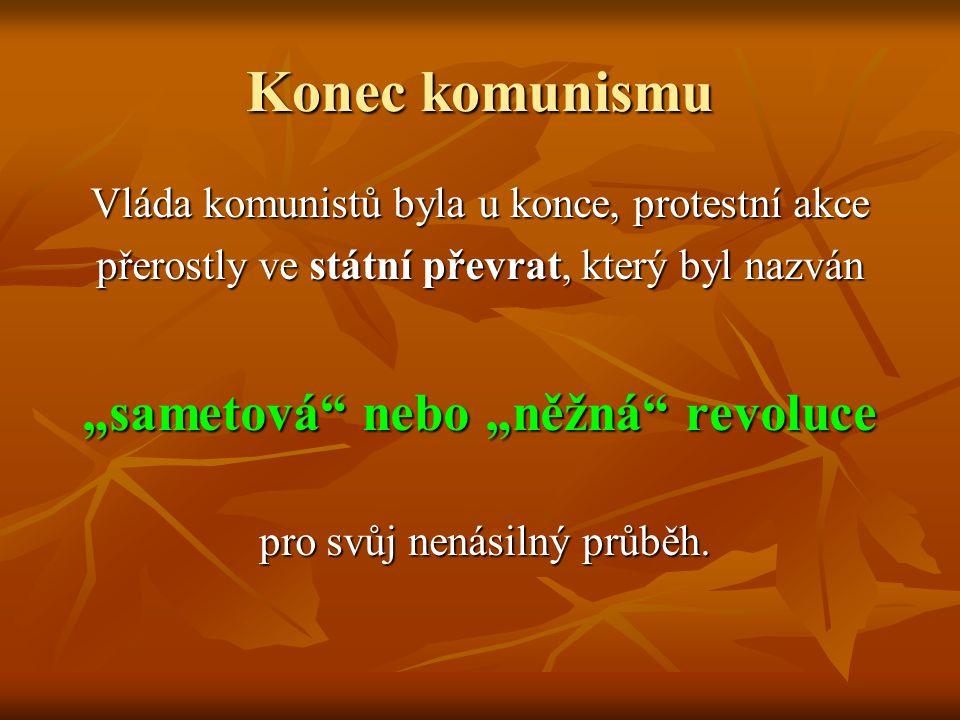 """Konec komunismu Vláda komunistů byla u konce, protestní akce přerostly ve státní převrat, který byl nazván """"sametová"""" nebo """"něžná"""" revoluce pro svůj n"""