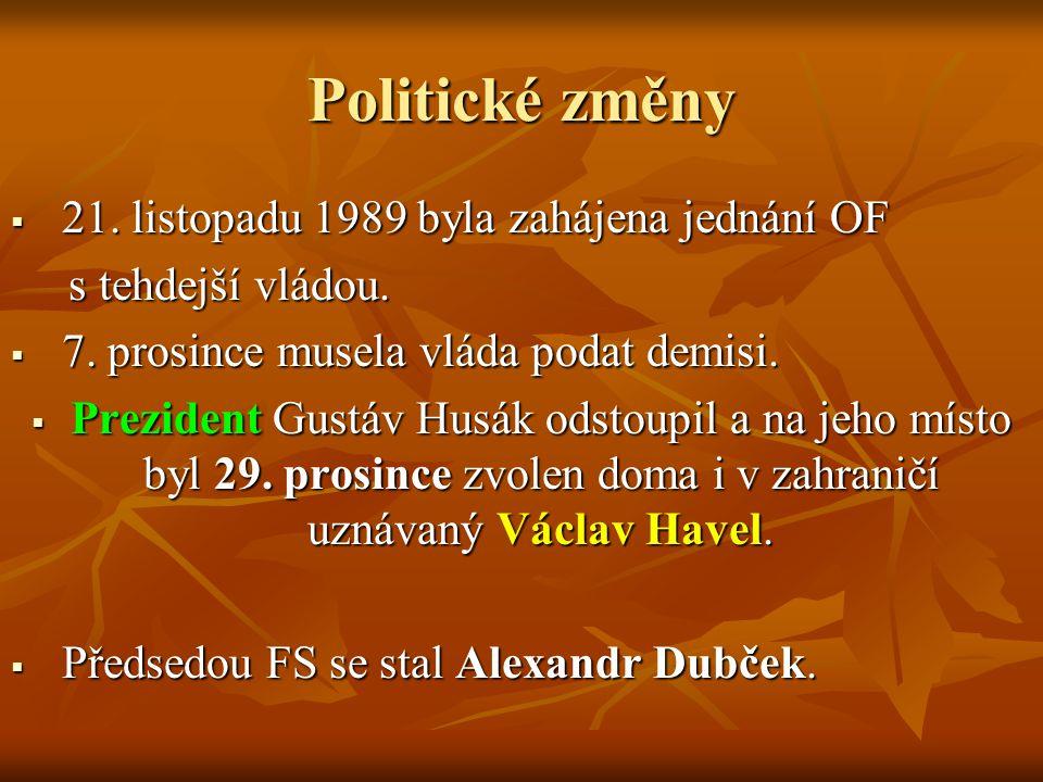 Politické změny  21. listopadu 1989 byla zahájena jednání OF s tehdejší vládou. s tehdejší vládou.  7. prosince musela vláda podat demisi.  Prezide