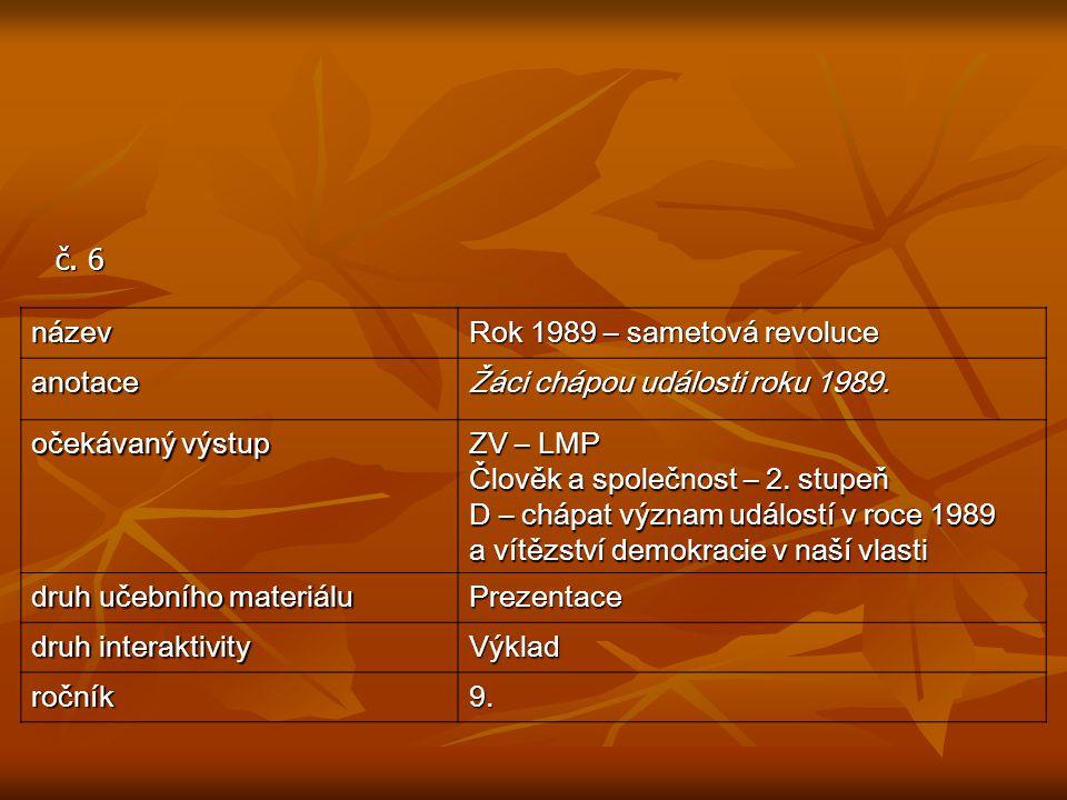 č. 6 název Rok 1989 – sametová revoluce anotace Žáci chápou události roku 1989. očekávaný výstup ZV – LMP Člověk a společnost – 2. stupeň D – chápat v