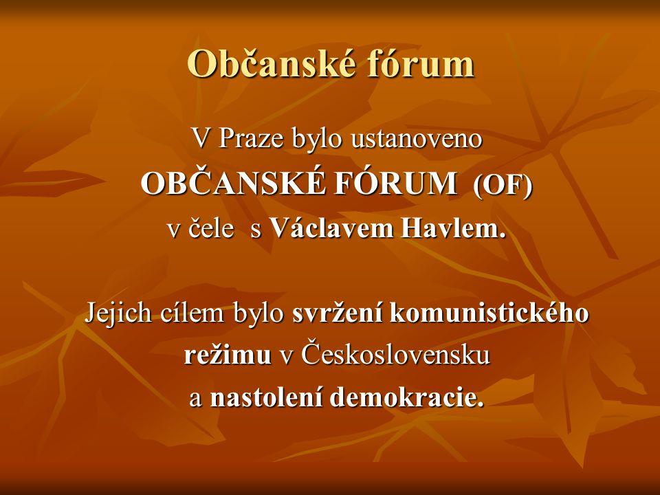 Občanské fórum V Praze bylo ustanoveno OBČANSKÉ FÓRUM (OF) v čele s Václavem Havlem. Jejich cílem bylo svržení komunistického režimu v Československu