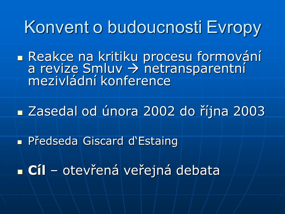 Úkoly Konventu o budoucnosti Evropy - Rozdělení a definování kompetencí EU - Zjednodušení nástrojů používaných EU - Zajištění demokratické transparentnosti a efektivnosti institucí EU - Projednání možnosti vytvoření evropské ústavy