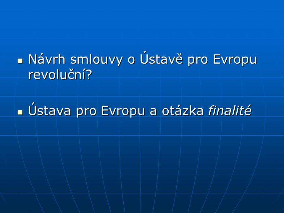 Návrh smlouvy o Ústavě pro Evropu revoluční? Návrh smlouvy o Ústavě pro Evropu revoluční? Ústava pro Evropu a otázka finalité Ústava pro Evropu a otáz