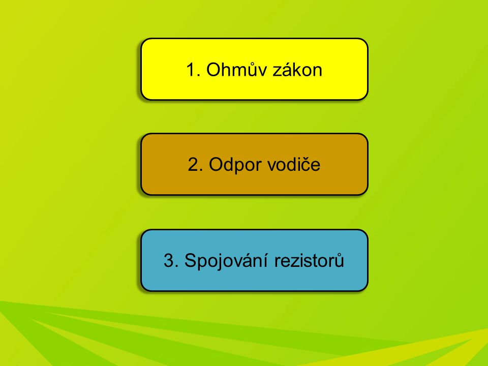 1. Ohmův zákon 2. Odpor vodiče 3. Spojování rezistorů