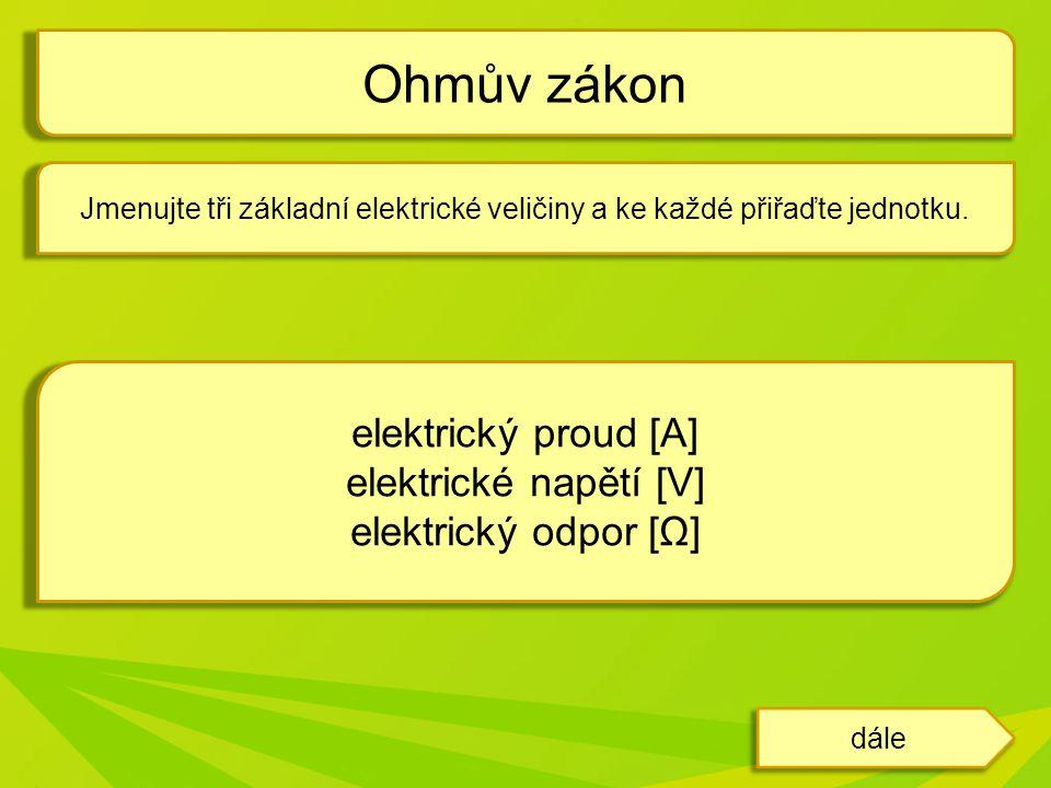 Jmenujte tři základní elektrické veličiny a ke každé přiřaďte jednotku. Ohmův zákon dále odpověď elektrický proud [A] elektrické napětí [V] elektrický