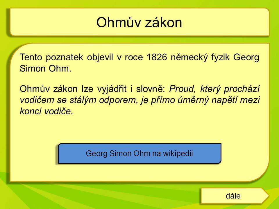 Tento poznatek objevil v roce 1826 německý fyzik Georg Simon Ohm. Ohmův zákon lze vyjádřit i slovně: Proud, který prochází vodičem se stálým odporem,