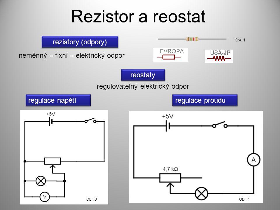 Rezistor a reostat rezistory (odpory) reostaty neměnný – fixní – elektrický odpor regulovatelný elektrický odpor regulace napětí regulace proudu Obr.
