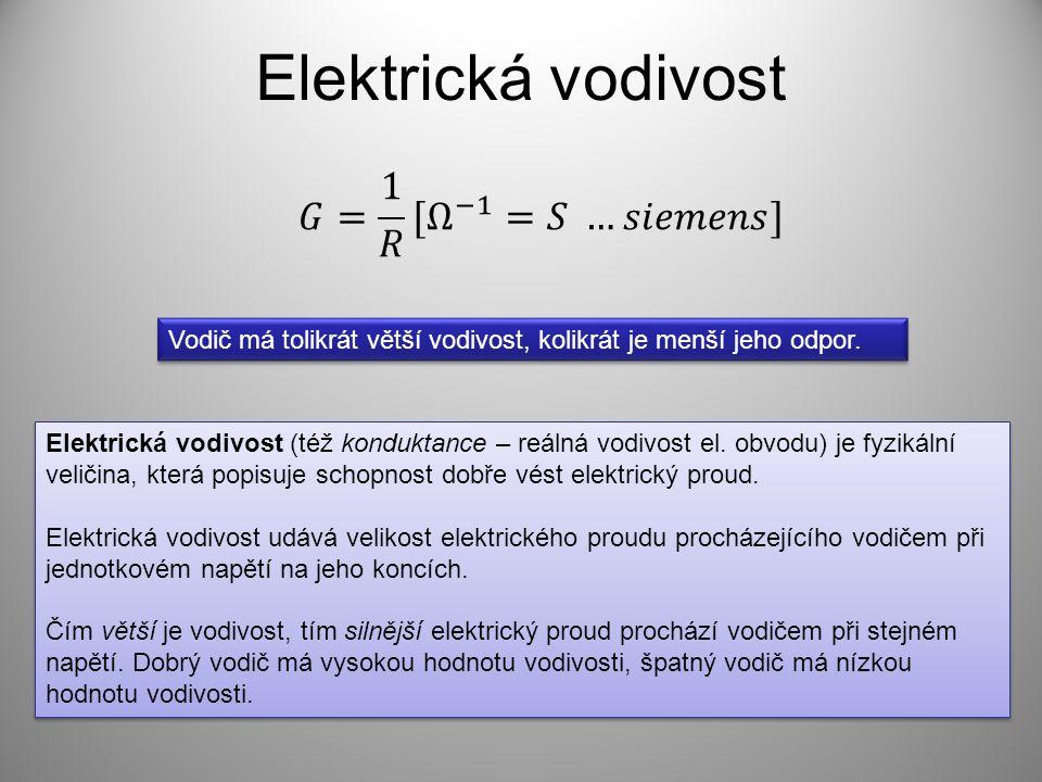 Elektrická vodivost Vodič má tolikrát větší vodivost, kolikrát je menší jeho odpor. Elektrická vodivost (též konduktance – reálná vodivost el. obvodu)