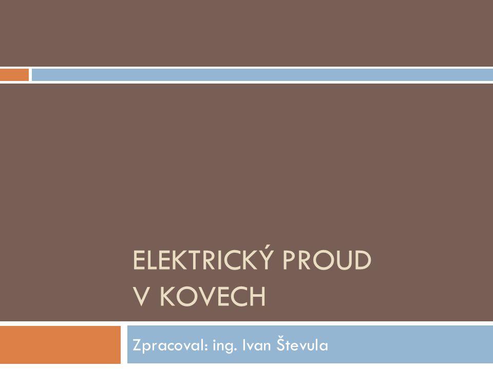 ELEKTRICKÝ PROUD V KOVECH Zpracoval: ing. Ivan Števula