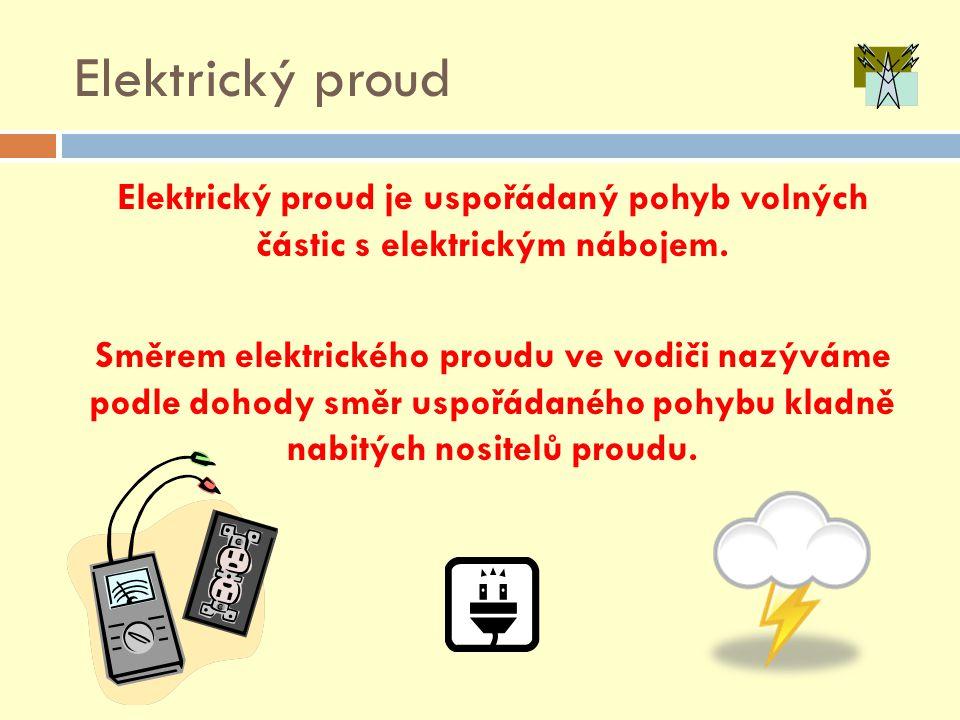 Elektrický proud Elektrický proud je uspořádaný pohyb volných částic s elektrickým nábojem. Směrem elektrického proudu ve vodiči nazýváme podle dohody