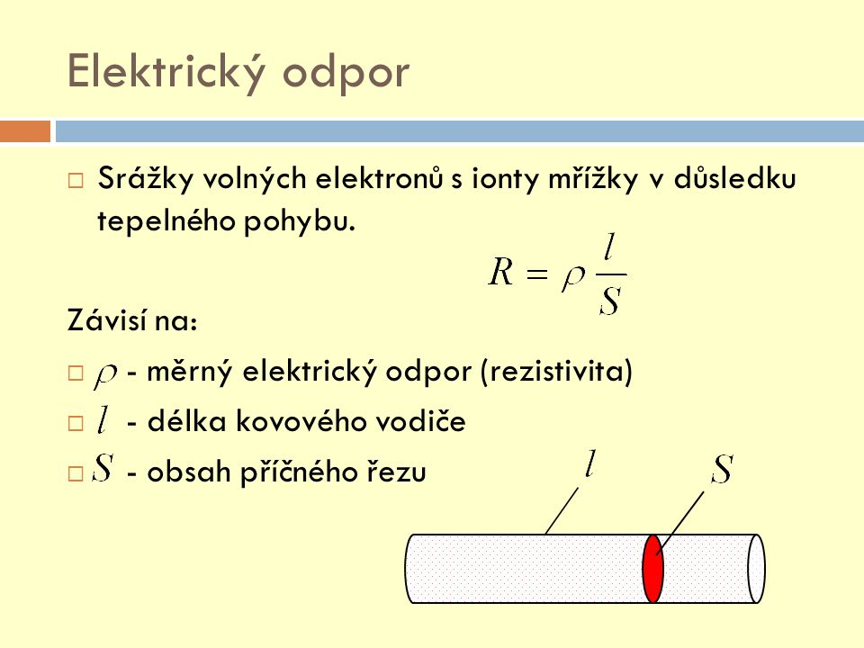 Elektrický odpor  Srážky volných elektronů s ionty mřížky v důsledku tepelného pohybu. Závisí na:  - měrný elektrický odpor (rezistivita)  - délka