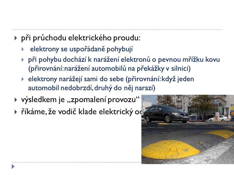  při průchodu elektrického proudu:  elektrony se uspořádaně pohybují  při pohybu dochází k narážení elektronů o pevnou mřížku kovu (přirovnání: nar