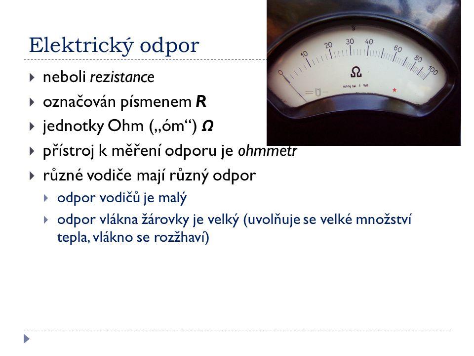 """Elektrický odpor  neboli rezistance  označován písmenem R  jednotky Ohm (""""óm"""") Ω  přístroj k měření odporu je ohmmetr  různé vodiče mají různý od"""