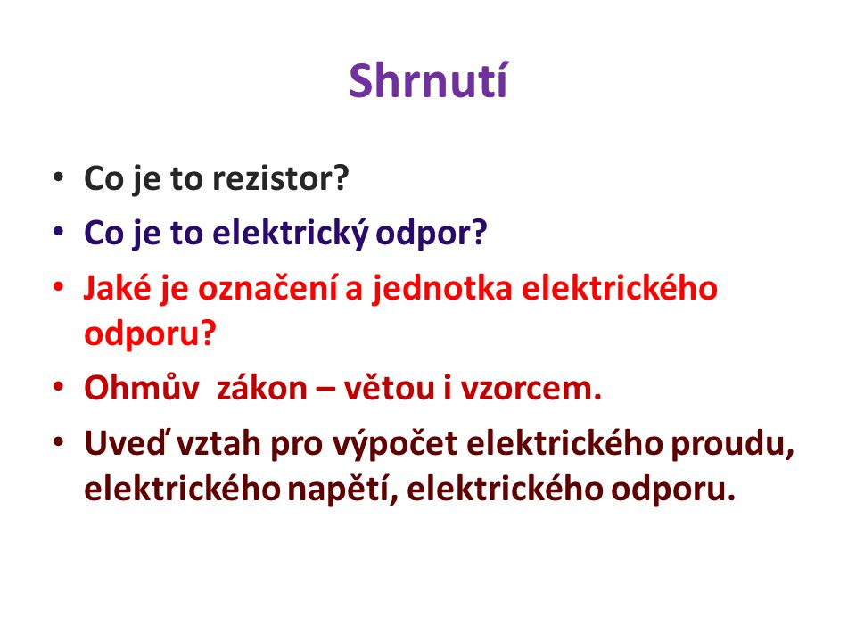 Shrnutí Co je to rezistor? Co je to elektrický odpor? Jaké je označení a jednotka elektrického odporu? Ohmův zákon – větou i vzorcem. Uveď vztah pro v