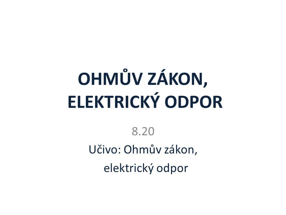 OHMŮV ZÁKON, ELEKTRICKÝ ODPOR 8.20 Učivo: Ohmův zákon, elektrický odpor
