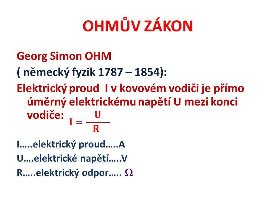 OHMŮV ZÁKON Georg Simon OHM ( německý fyzik 1787 – 1854): Elektrický proud I v kovovém vodiči je přímo úměrný elektrickému napětí U mezi konci vodiče: I…..elektrický proud…..A U….elektrické napětí…..V R…..elektrický odpor…..