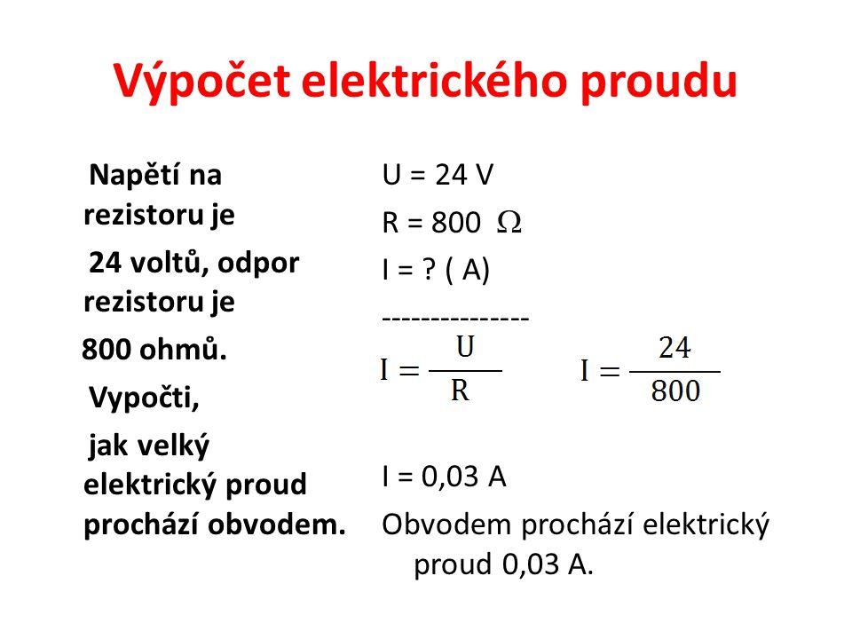 Výpočet elektrického proudu Napětí na rezistoru je 24 voltů, odpor rezistoru je 800 ohmů. Vypočti, jak velký elektrický proud prochází obvodem. U = 24