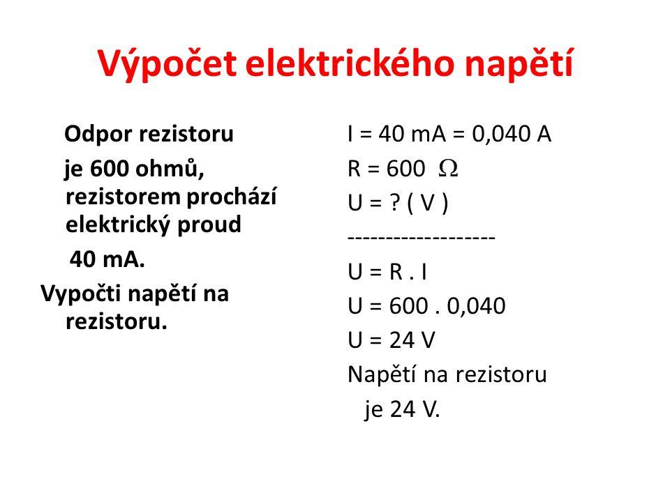 Výpočet elektrického napětí Odpor rezistoru je 600 ohmů, rezistorem prochází elektrický proud 40 mA. Vypočti napětí na rezistoru. I = 40 mA = 0,040 A