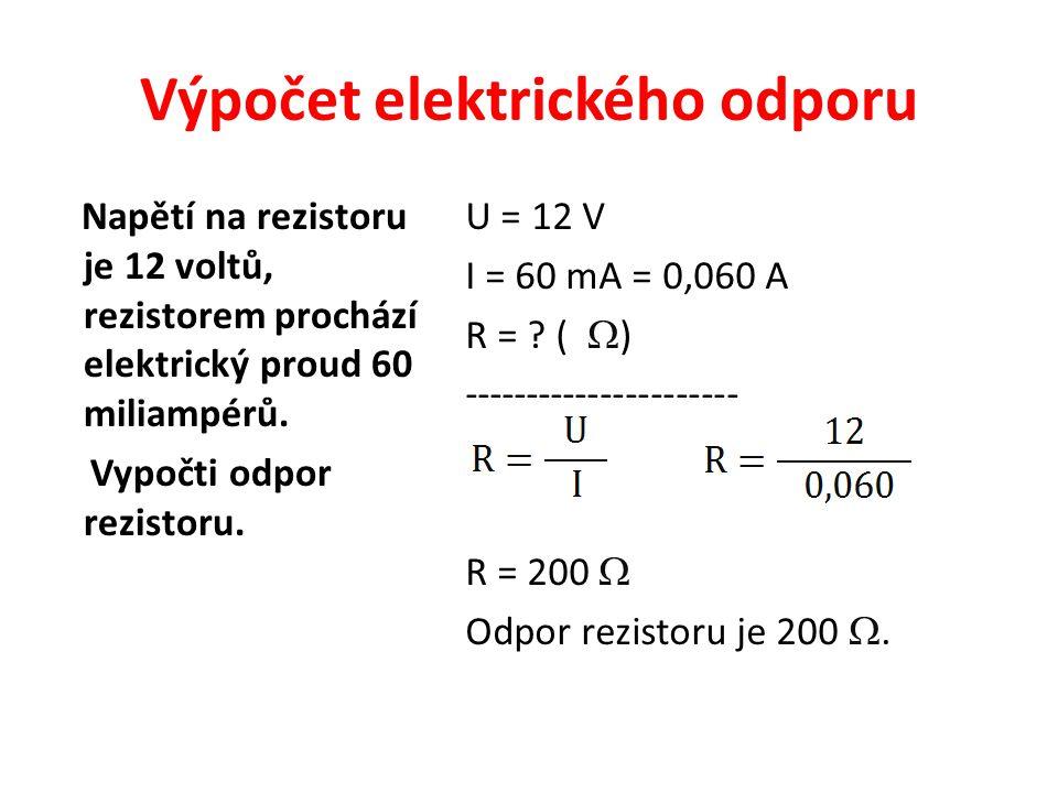 Výpočet elektrického odporu Napětí na rezistoru je 12 voltů, rezistorem prochází elektrický proud 60 miliampérů. Vypočti odpor rezistoru. U = 12 V I =