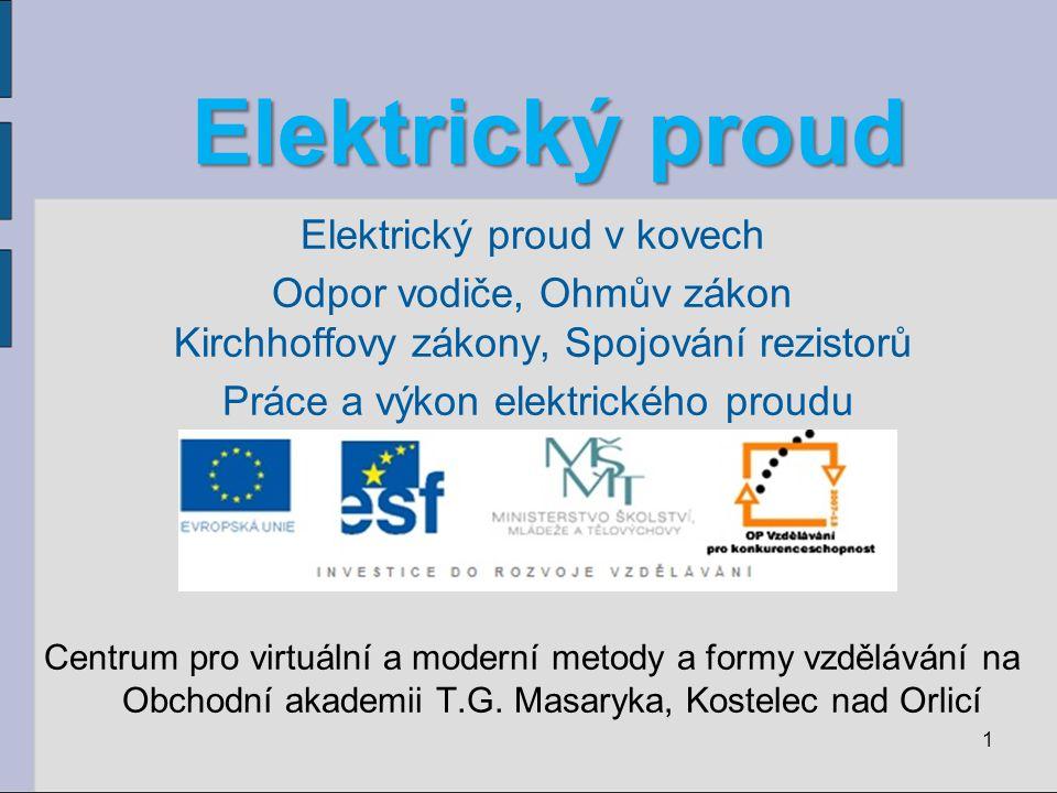 Elektrický proud Elektrický proud Elektrický proud v kovech Odpor vodiče, Ohmův zákon Kirchhoffovy zákony, Spojování rezistorů Práce a výkon elektrick