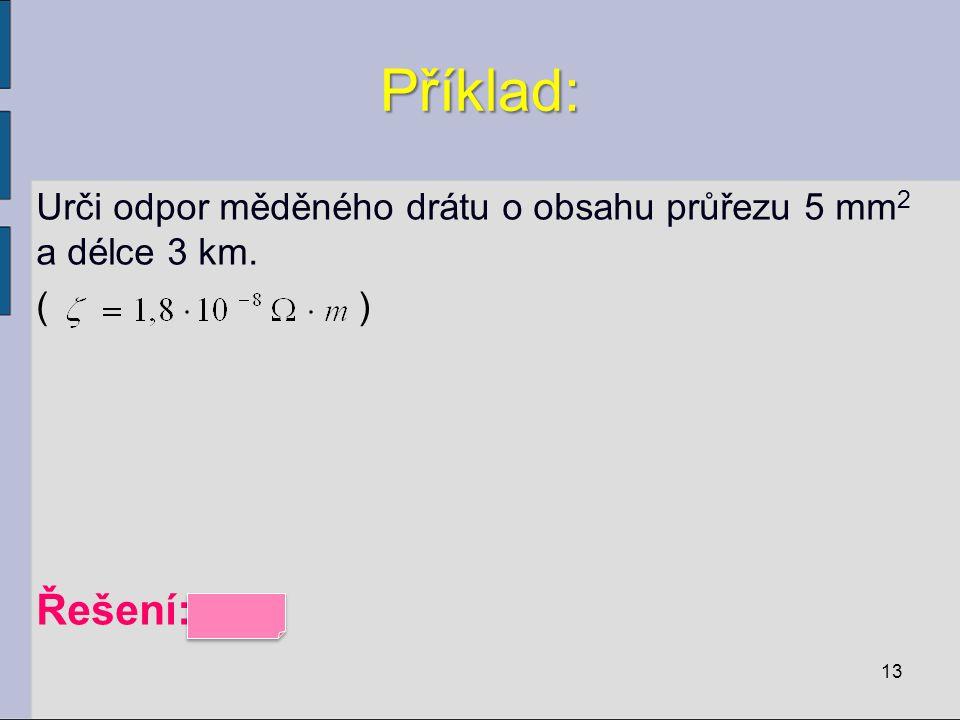 Příklad: Urči odpor měděného drátu o obsahu průřezu 5 mm 2 a délce 3 km. ( ) Řešení: 10 Ω 13