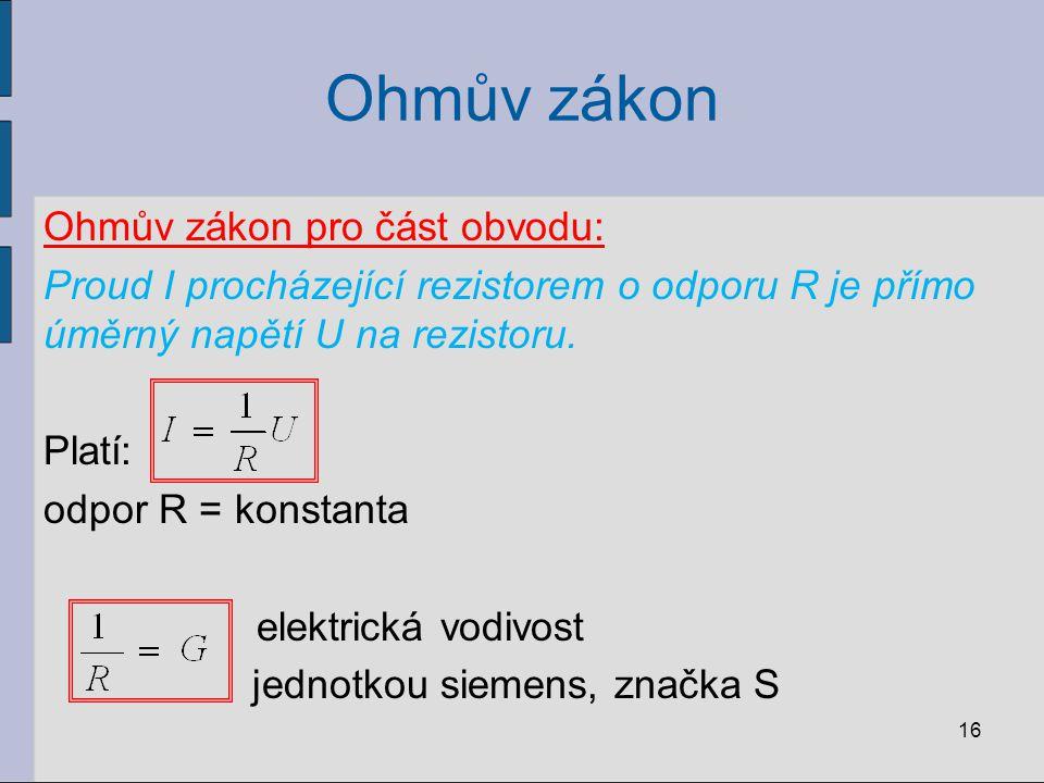 Ohmův zákon Ohmův zákon pro část obvodu: Proud I procházející rezistorem o odporu R je přímo úměrný napětí U na rezistoru. Platí: odpor R = konstanta