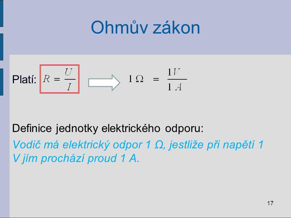 Ohmův zákon Platí: Definice jednotky elektrického odporu: Vodič má elektrický odpor 1 Ω, jestliže při napětí 1 V jím prochází proud 1 A. 17