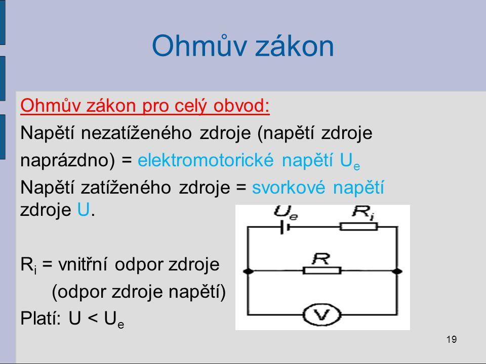 Ohmův zákon Ohmův zákon pro celý obvod: Napětí nezatíženého zdroje (napětí zdroje naprázdno) = elektromotorické napětí U e Napětí zatíženého zdroje =