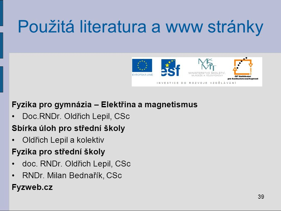 39 Použitá literatura a www stránky Fyzika pro gymnázia – Elektřina a magnetismus Doc.RNDr. Oldřich Lepil, CSc Sbírka úloh pro střední školy Oldřich L
