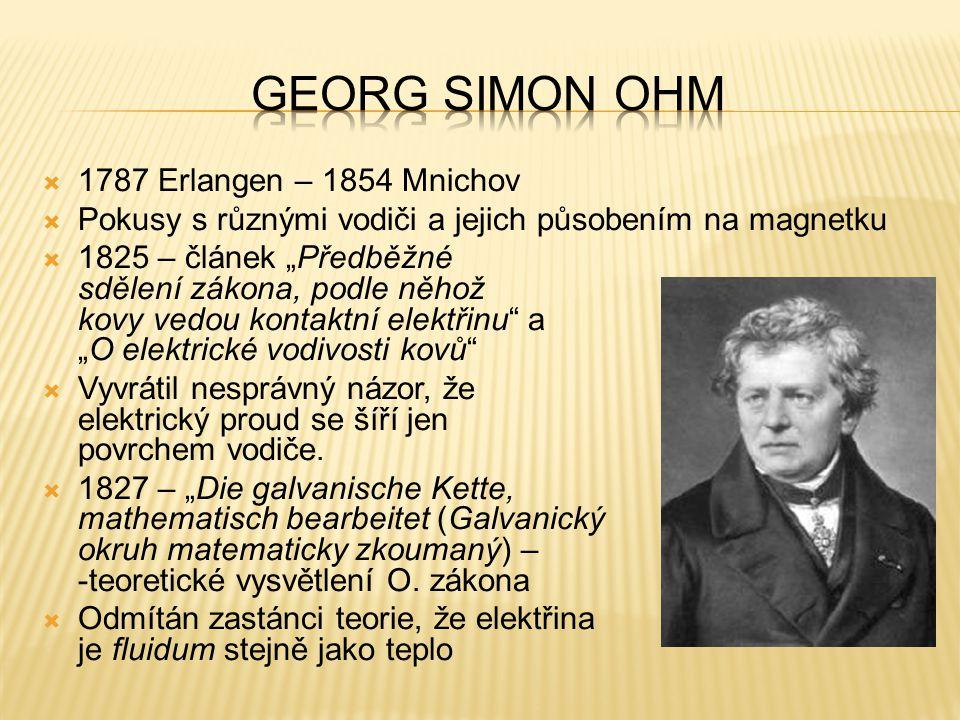 """ 1787 Erlangen – 1854 Mnichov  Pokusy s různými vodiči a jejich působením na magnetku  1825 – článek """"Předběžné sdělení zákona, podle něhož kovy vedou kontaktní elektřinu a """"O elektrické vodivosti kovů  Vyvrátil nesprávný názor, že elektrický proud se šíří jen povrchem vodiče."""
