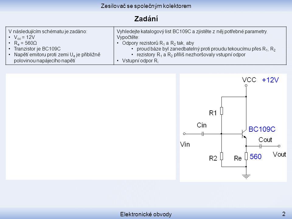 Zesilovač se společným kolektorem Elektronické obvody 2 V následujícím schématu je zadáno: V cc = 12V R e = 560Ω Tranzistor je BC109C Napětí emitoru proti zemi U e je přibližně polovinou napájecího napětí Vyhledejte katalogový list BC109C a zjistěte z něj potřebné parametry.