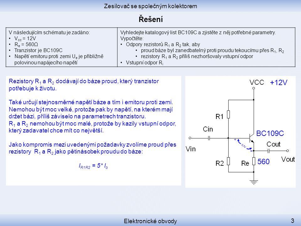0,7V + - Zesilovač se společným kolektorem Elektronické obvody 3 V následujícím schématu je zadáno: V cc = 12V R e = 560Ω Tranzistor je BC109C Napětí emitoru proti zemi U e je přibližně polovinou napájecího napětí Vyhledejte katalogový list BC109C a zjistěte z něj potřebné parametry.