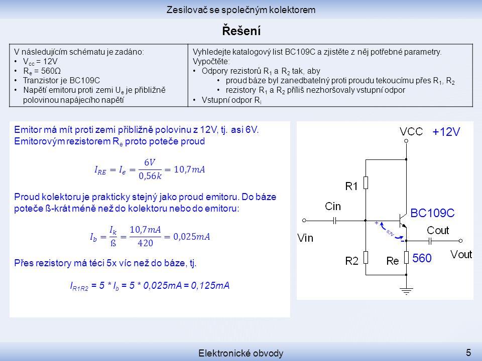 0,7V + - Zesilovač se společným kolektorem Elektronické obvody 5 V následujícím schématu je zadáno: V cc = 12V R e = 560Ω Tranzistor je BC109C Napětí emitoru proti zemi U e je přibližně polovinou napájecího napětí Vyhledejte katalogový list BC109C a zjistěte z něj potřebné parametry.